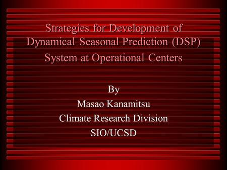 Strategies for Development of Dynamical Seasonal Prediction (DSP) System at Operational Centers By Masao Kanamitsu Climate Research Division SIO/UCSD.