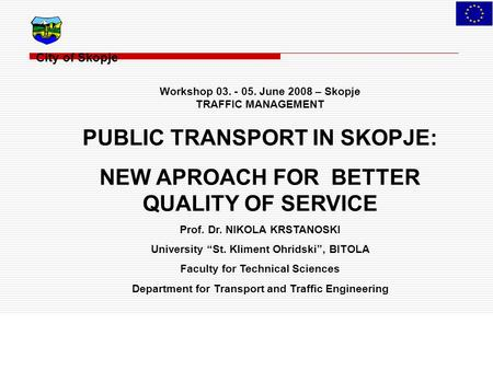 City of Skopje Workshop 03. - 05. June 2008 – Skopje TRAFFIC MANAGEMENT PUBLIC TRANSPORT IN SKOPJE: NEW APROACH FOR BETTER QUALITY OF SERVICE Prof. Dr.