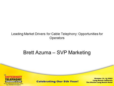 1 Leading Market Drivers for Cable Telephony: Opportunities for Operators Brett Azuma – SVP Marketing May 2003.
