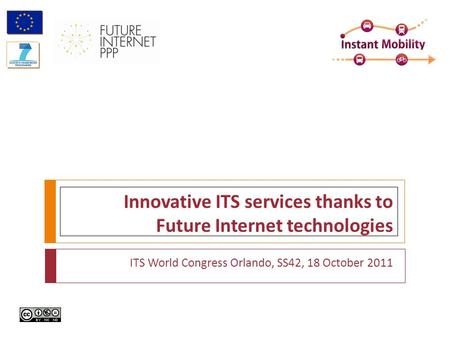 Innovative ITS services thanks to Future Internet technologies ITS World Congress Orlando, SS42, 18 October 2011.