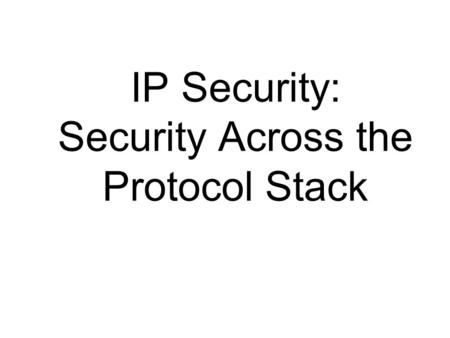 IP Security: Security Across the Protocol Stack. IP Security There are some application specific security mechanisms –eg. S/MIME, PGP, Kerberos, SSL/HTTPS.