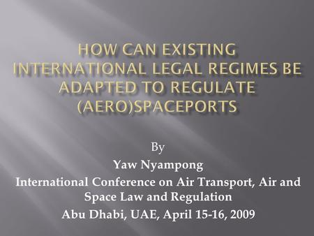 By Yaw Nyampong International Conference on Air Transport, Air and Space Law and Regulation Abu Dhabi, UAE, April 15-16, 2009.