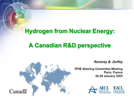 Hydrogen from Nuclear Energy: A Canadian R&D perspective Romney B. Duffey IPHE Steering Committee Meeting Paris, France 26-28 January 2005.