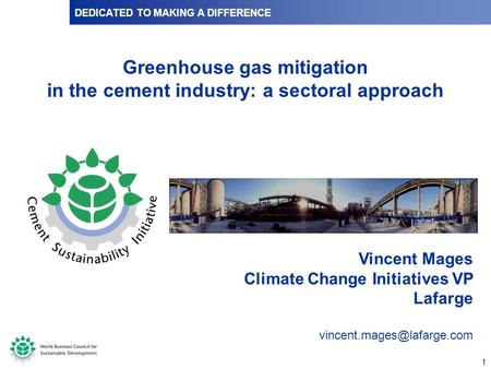 1 DEDICATED TO MAKING A DIFFERENCE Vincent Mages Climate Change Initiatives VP Lafarge Greenhouse gas mitigation in the cement.