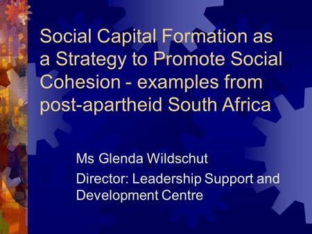 Social Capital Formation as a Strategy to Promote Social Cohesion - examples from post-apartheid South Africa Ms Glenda Wildschut Director: Leadership.