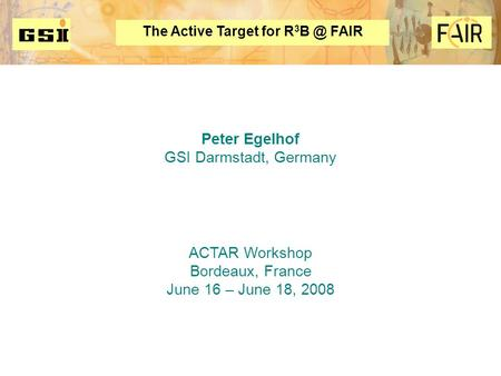 The Active Target for R 3 FAIR Peter Egelhof GSI Darmstadt, Germany ACTAR Workshop Bordeaux, France June 16 – June 18, 2008 FAIR.