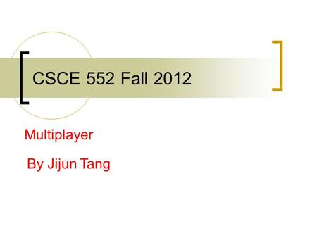 CSCE 552 Fall 2012 Multiplayer By Jijun Tang. Multiplayer Modes: Event Timing Turn-Based  Easy to implement  Any connection type Real-Time  Difficult.