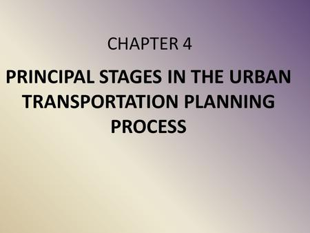 CHAPTER 4 PRINCIPAL STAGES IN THE URBAN <strong>TRANSPORTATION</strong> PLANNING PROCESS.