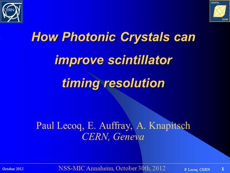 P. Lecoq CERN 1 October 2012 NSS-MIC Annaheim, October 30th, 2012 How Photonic Crystals can improve scintillator timing resolution Paul Lecoq, E. Auffray,