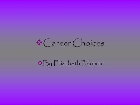  Career Choices  By Elizabeth Palomar.  Career Choices  Plan A  -College and University Administrator  Plan B  -Commercial Art Director.