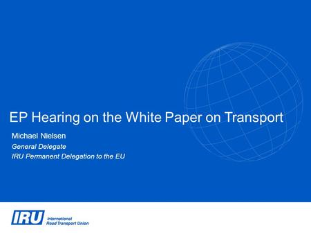 EP Hearing on the White Paper on Transport Michael Nielsen General Delegate IRU Permanent Delegation to the EU.