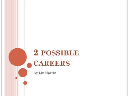 2 POSSIBLE CAREERS By Liz Martin. M Y T WO P OSSIBLE J OBS High school teacher Art director.