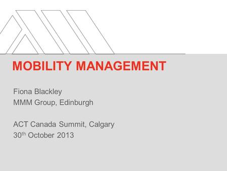Fiona Blackley MMM Group, Edinburgh ACT Canada Summit, Calgary 30 th October 2013 MOBILITY MANAGEMENT.