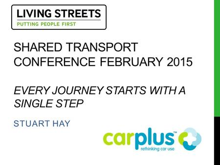 SHARED TRANSPORT CONFERENCE FEBRUARY 2015 EVERY JOURNEY STARTS WITH A SINGLE STEP STUART HAY.