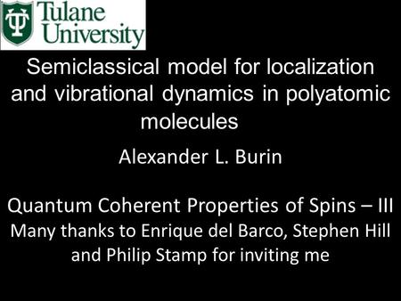 Semiclassical model for localization and vibrational dynamics in polyatomic molecules Alexander L. Burin Quantum Coherent Properties of Spins – III Many.