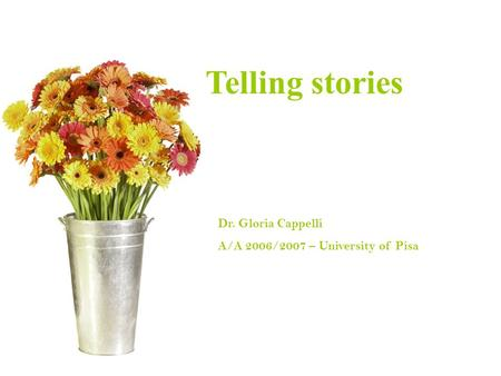 Introducing Corpus Linguistics Dr. Gloria Cappelli A/A 2006/2007 – University of Pisa Telling stories.