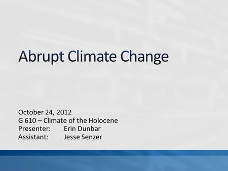 October 24, 2012 G 610 – Climate of the Holocene Presenter: Erin Dunbar Assistant: Jesse Senzer.