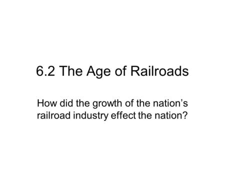 6.2 The Age of Railroads How did the growth of the nation's railroad industry effect the nation?