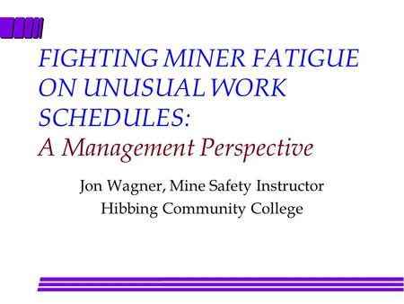 FIGHTING MINER FATIGUE ON UNUSUAL WORK SCHEDULES: A Management Perspective Jon Wagner, Mine Safety Instructor Hibbing Community College.