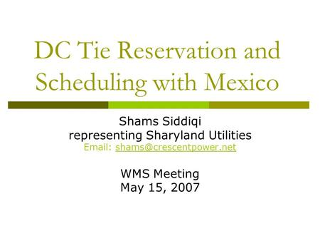 DC Tie Reservation and Scheduling with Mexico Shams Siddiqi representing Sharyland Utilities   WMS Meeting May 15, 2007.