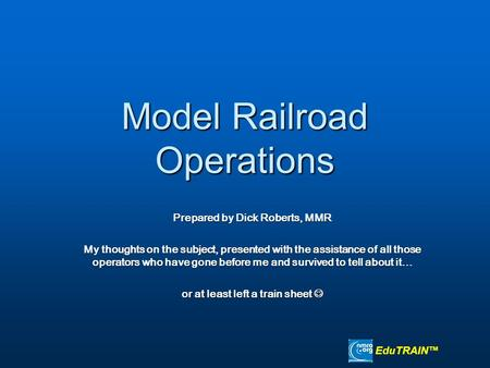 Model Railroad Operations Prepared by Dick Roberts, MMR My thoughts on the subject, presented with the assistance of all those operators who have gone.