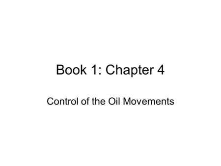 Book 1: Chapter 4 Control of the Oil Movements. Objectives After reading the chapter and reviewing the materials presented the students will be able to: