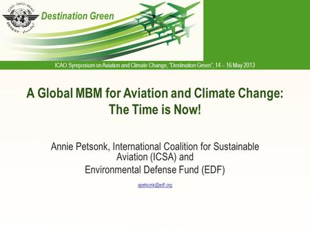 "ICAO Symposium on Aviation and Climate Change, ""Destination Green"", 14 – 16 May 2013 Destination Green A Global MBM for Aviation and Climate Change: The."