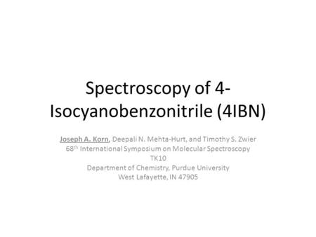 Spectroscopy of 4- Isocyanobenzonitrile (4IBN) Joseph A. Korn, Deepali N. Mehta-Hurt, and Timothy S. Zwier 68 th International Symposium on Molecular Spectroscopy.
