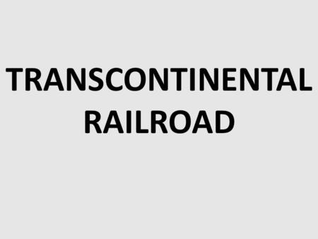 TRANSCONTINENTAL RAILROAD. Americans had talked about building a transcontinental railroad—one that spanned the entire continent—for years. Such a railroad.