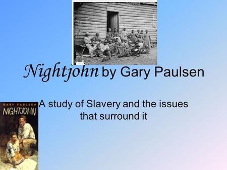 Nightjohn by Gary Paulsen A study of Slavery and the issues that surround it.