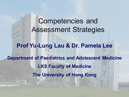 Competencies and Assessment Strategies Prof Yu-Lung Lau & Dr. Pamela Lee Department of Paediatrics and Adolescent Medicine LKS Faculty of Medicine The.