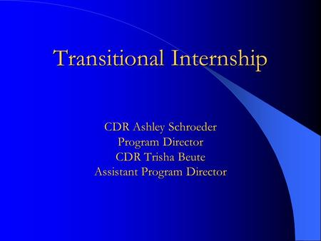 Transitional Internship CDR Ashley Schroeder Program Director CDR Trisha Beute Assistant Program Director.