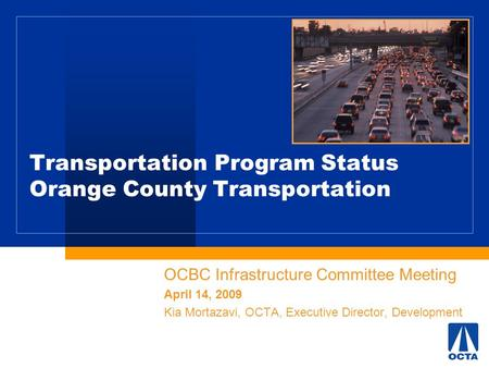 Transportation Program Status Orange County Transportation OCBC Infrastructure Committee Meeting April 14, 2009 Kia Mortazavi, OCTA, Executive Director,