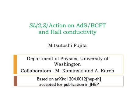 SL(2,Z) Action on AdS/BCFT and Hall conductivity Mitsutoshi Fujita Department of Physics, University of Washington Collaborators : M. Kaminski and A. Karch.