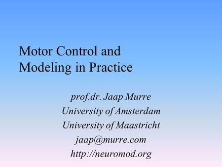 Motor Control and Modeling in Practice prof.dr. Jaap Murre University of Amsterdam University of Maastricht
