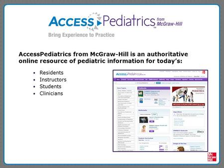 AccessPediatrics from McGraw-Hill is an authoritative online resource of pediatric information for today's: Residents Instructors Students Clinicians.