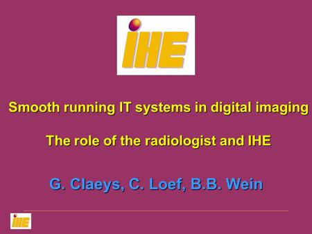 G. Claeys, C. Loef, B.B. Wein Smooth running IT systems in digital imaging The role of the radiologist and IHE.