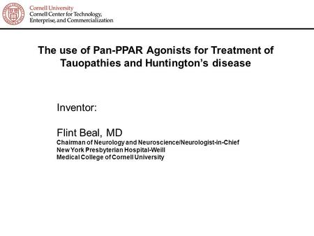 The use of Pan-PPAR Agonists for Treatment of Tauopathies and Huntington's disease Inventor: Flint Beal, MD Chairman of Neurology and Neuroscience/Neurologist-in-Chief.