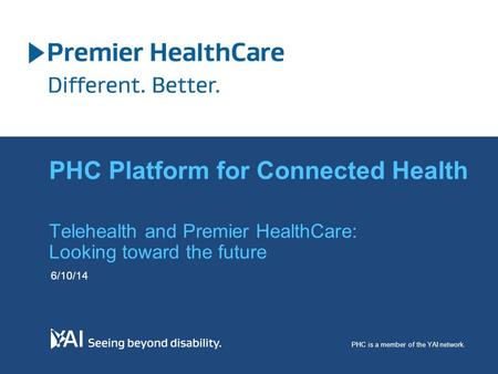 Telehealth and Premier HealthCare: Looking toward the future 6/10/14 PHC is a member of the YAI network. PHC Platform for Connected Health.