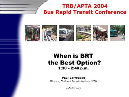 TRB/APTA 2004 Bus Rapid Transit Conference When is BRT the Best Option? the Best Option? 1:30 – 2:40 p.m. Paul Larrousse Director, National Transit Institute.