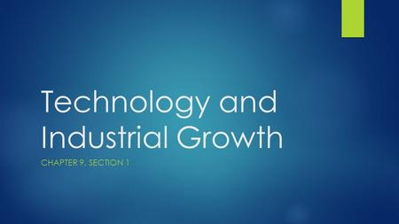 Technology and Industrial Growth CHAPTER 9, SECTION 1.