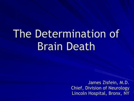 The Determination of Brain Death James Zisfein, M.D. Chief, Division of Neurology Lincoln Hospital, Bronx, NY.