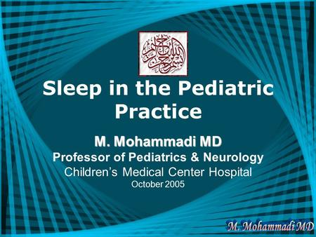 Sleep in the Pediatric Practice M. Mohammadi MD Professor of Pediatrics & Neurology Children's Medical Center Hospital October 2005.