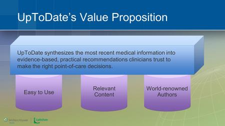World-renowned Authors Relevant Content UpToDate's Value Proposition Easy to Use UpToDate synthesizes the most recent medical information into evidence-based,
