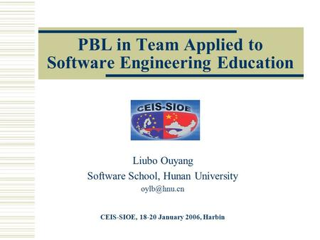 PBL in Team Applied to Software Engineering Education Liubo Ouyang Software School, Hunan University CEIS-SIOE, 18-20 January 2006, Harbin.