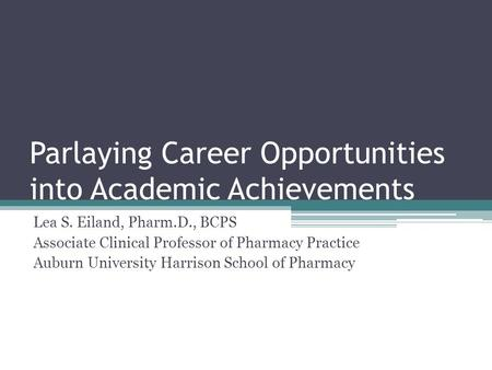 Parlaying Career Opportunities into Academic Achievements Lea S. Eiland, Pharm.D., BCPS Associate Clinical Professor of Pharmacy Practice Auburn University.