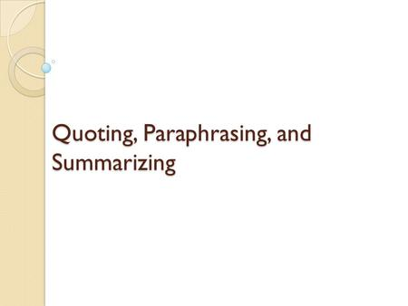 Quoting, Paraphrasing, and Summarizing. When to use? Quote texts when the wording is worth repeating or makes a point so well that no rewording is necessary.