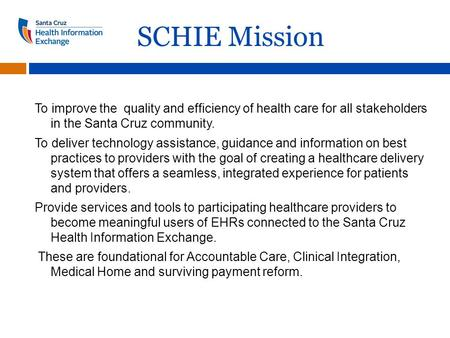 SCHIE Mission To improve the quality and efficiency of health care for all stakeholders in the Santa Cruz community. To deliver technology assistance,