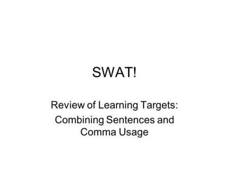 SWAT! Review of Learning Targets: Combining Sentences and Comma Usage.