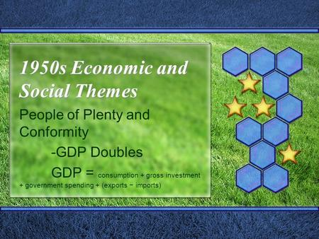 1950s Economic and Social Themes People of Plenty and Conformity -GDP Doubles GDP = consumption + gross investment + government spending + (exports − imports)